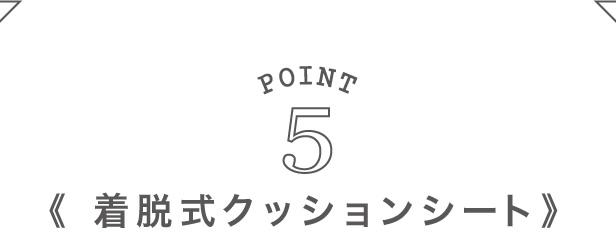 Point5:着脱式クッションシート