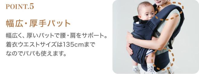 幅広・厚手パット:幅広く、厚いパットで腰・肩をサポート。着衣ウエストサイズは135cmまでなのでパパも使えます。