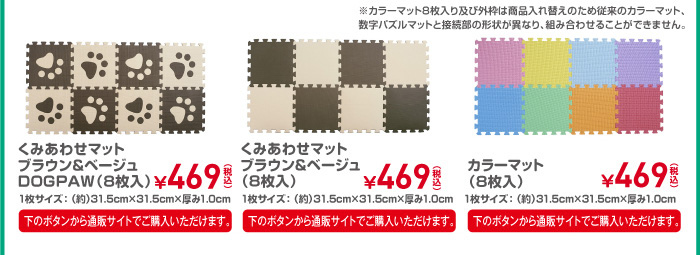 くみあわせマット ブラウン&ベージュ DOGPAW(8枚入り) 1枚サイズ:(約)31.5cm×31.5cm×厚み1.0cm ¥469(税込)/くみあわせマット ブラウン&ベージュ(8枚入り) 1枚サイズ:(約)31.5cm×31.5cm×厚み1.0cm ¥469(税込)/カラーマット(8枚入り) ¥469(税込)